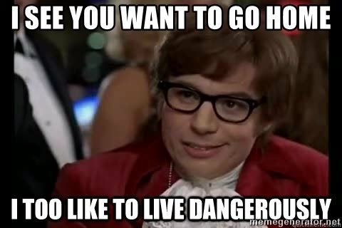 I too like to live dangerously - I see you want to go home