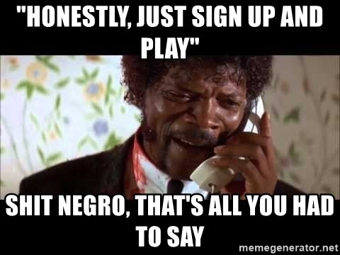 "Pulp Fiction sending the Wolf - ""Honestly, just sign up and play"" Shit negro, that's all you had to say"