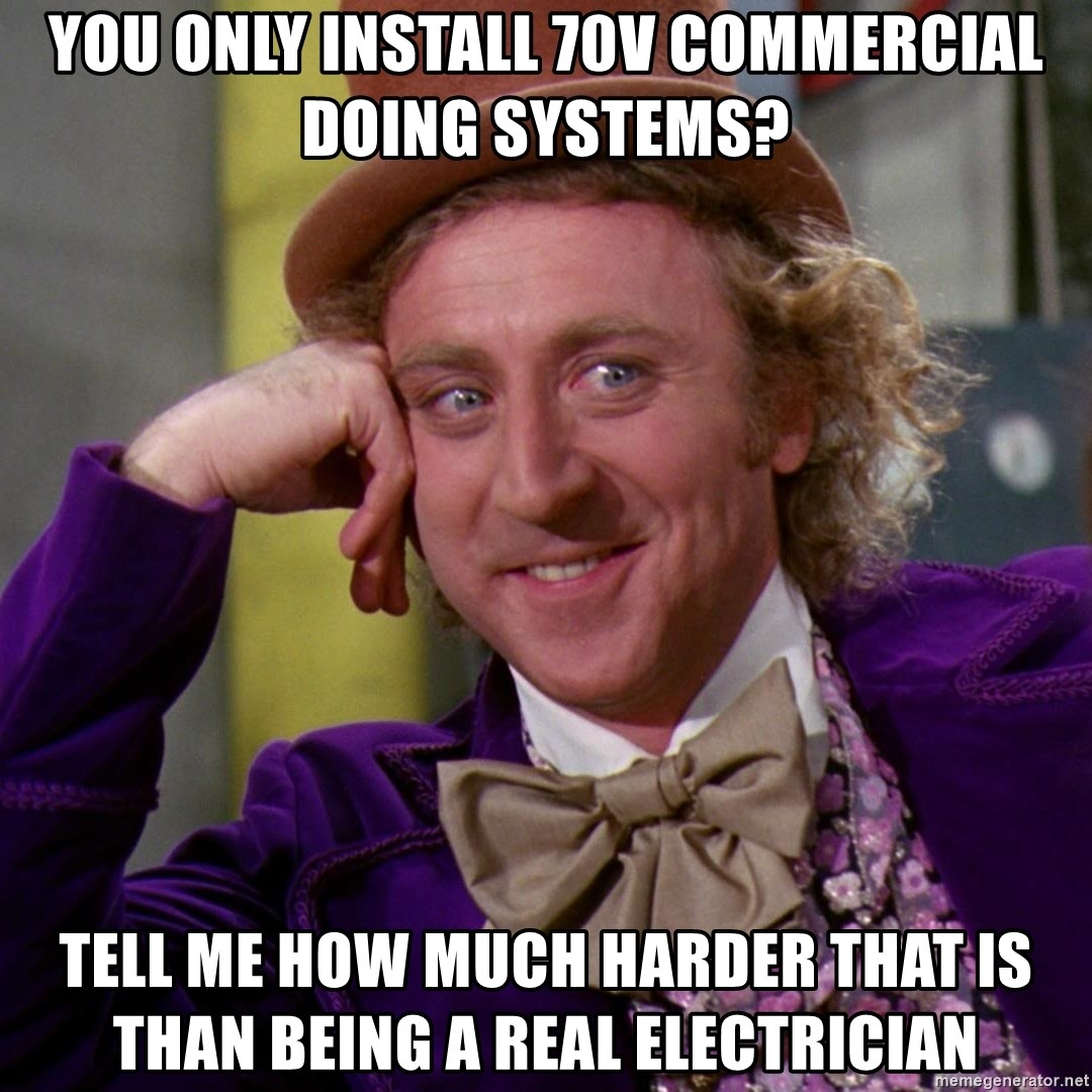 Willy Wonka - You only install 70v commercial doing systems? Tell me how much harder that is than being a real electrician