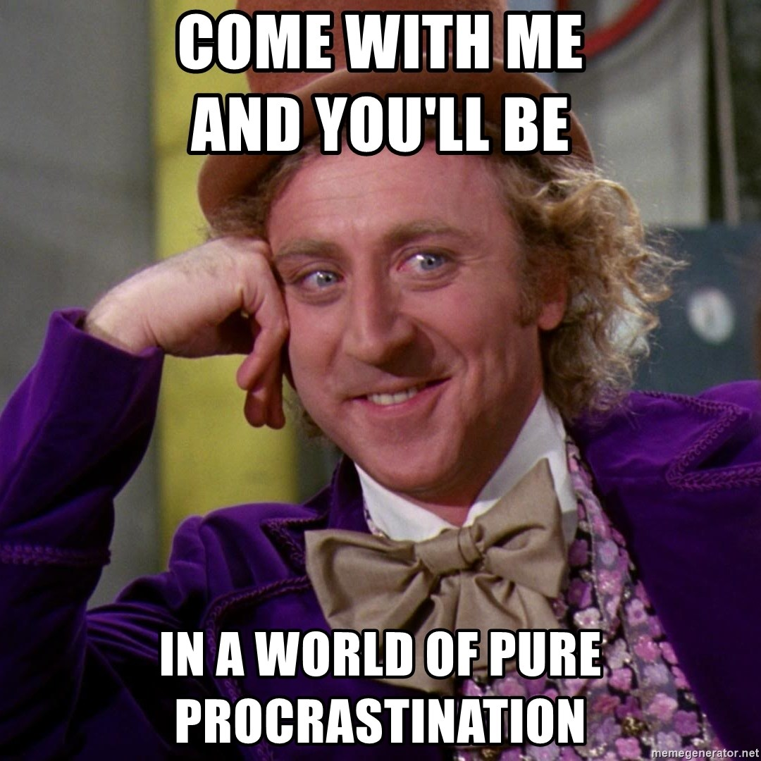 Willy Wonka - Come with me                  and you'll be in a world of pure procrastination