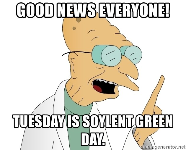 Good News Everyone - Good news everyone! Tuesday is Soylent Green Day.