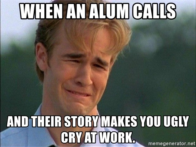 Dawson Crying - When an alum calls and their story makes you ugly cry at work.