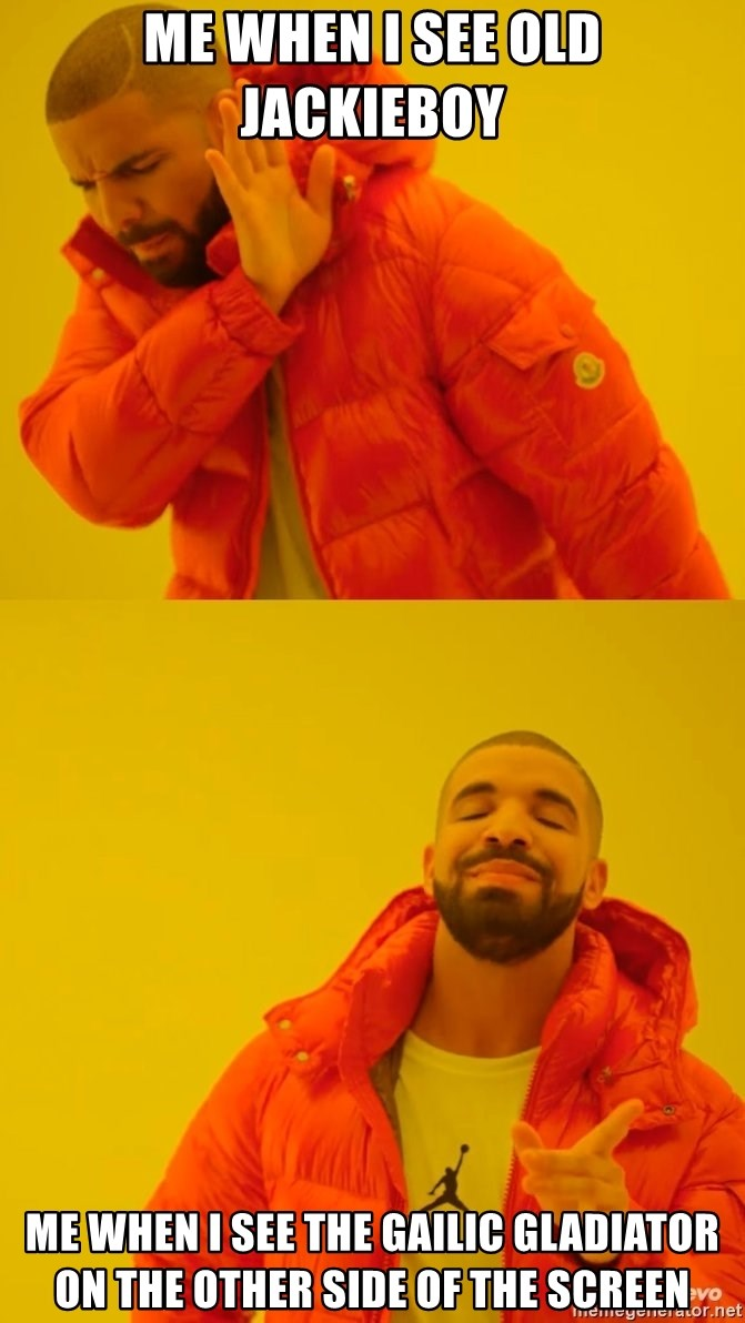 Drake No and Yes - Me when i see old jackieboy Me when i see the gailic gladiator on the other side of the screen