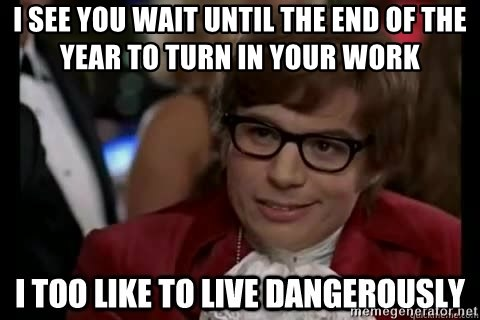 I too like to live dangerously - I see you wait until the end of the year to turn in your work
