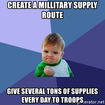 Success Kid - create a millitary supply route give several tons of supplies every day to troops