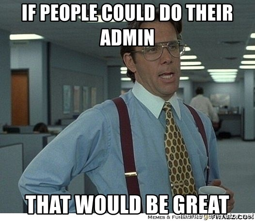 That would be great - If people could do their admin That would be great
