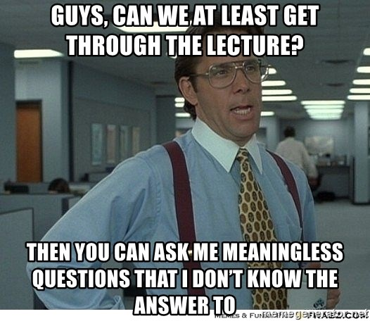 That would be great - guys, can we at least get through the lecture? Then you can ask me meaningless questions that I don't know the answer to