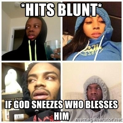Hits Blunts - *Hits blunt* If God sneezes who blesses him