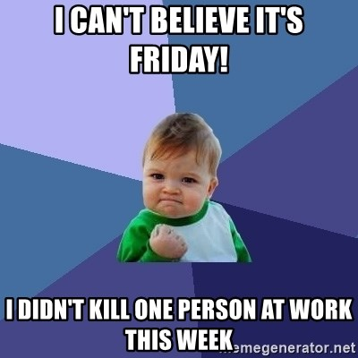 Success Kid - I can't believe it's friday! I didn't kill one person at work this week