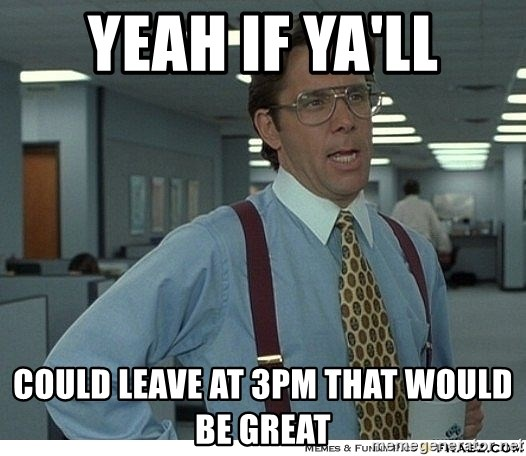 That would be great - Yeah if ya'll could leave at 3pm that would be great