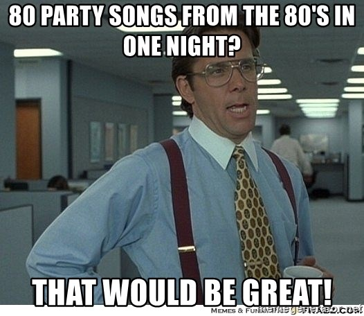 That would be great - 80 party songs from the 80's in one night? That would be great!