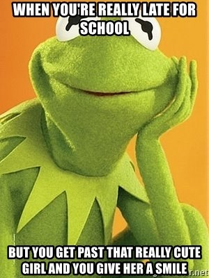 Kermit the frog - When you're really late for school  But you get past that really cute girl and you give her a smile