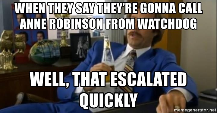 That escalated quickly-Ron Burgundy - When they say they're gonna call Anne Robinson from watchdog  Well, that escalated quickly