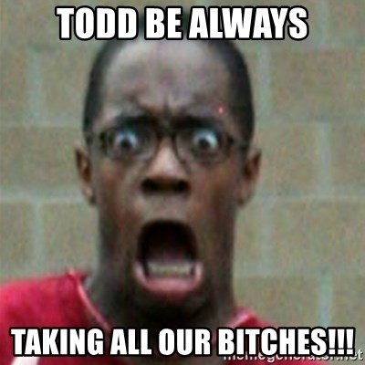 SCARED BLACK MAN - Todd be always taking all our bitches!!!