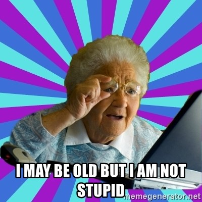 old lady - i may be old but i am not stupid