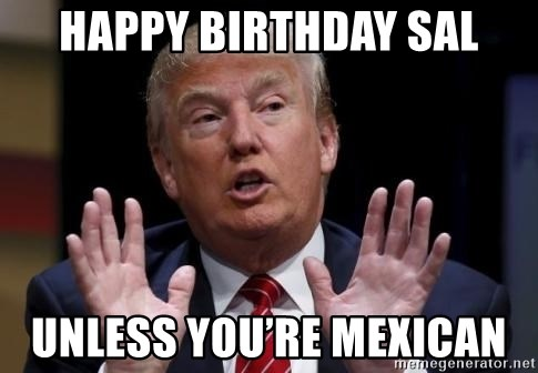 Donald Trump Hates China - Happy Birthday Sal Unless you're Mexican
