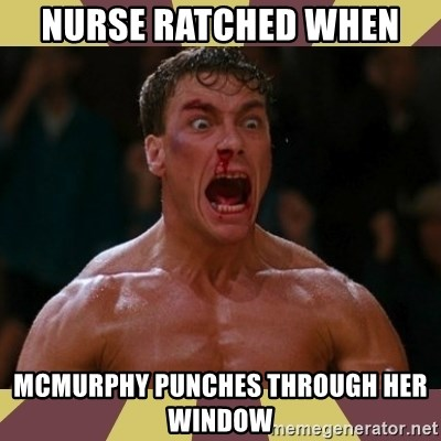 jean claude van damme - Nurse Ratched when  Mcmurphy punches through her window