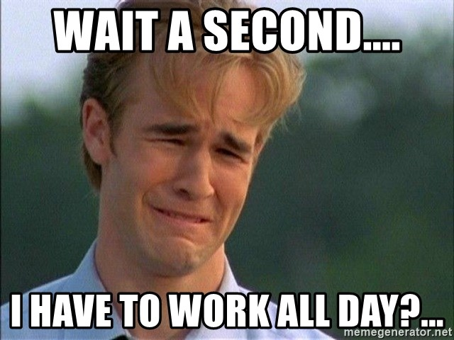 Dawson Crying - Wait a second.... I have to work all day?...