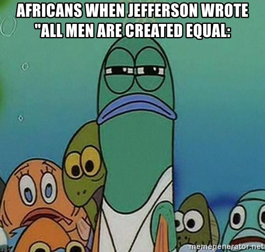 """suspicious spongebob lifegaurd - Africans when Jefferson wrote """"all men are created equal:"""