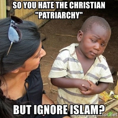 "Skeptical 3rd World Kid - So you hate the Christian ""patriarchy"" but ignore Islam?"