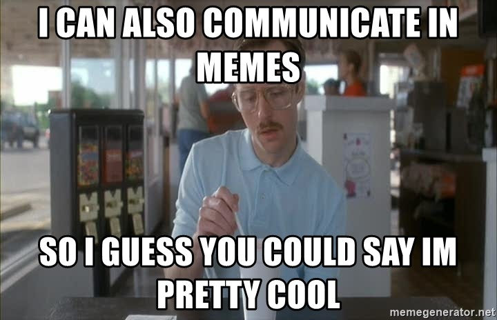 Things are getting pretty Serious (Napoleon Dynamite) - I can also communicate in memes SO I guess you could say Im pretty cool
