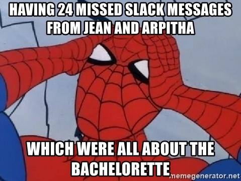 Scared Spider Dude - Having 24 missed slack messages from Jean and Arpitha  Which were all about the bachelorette