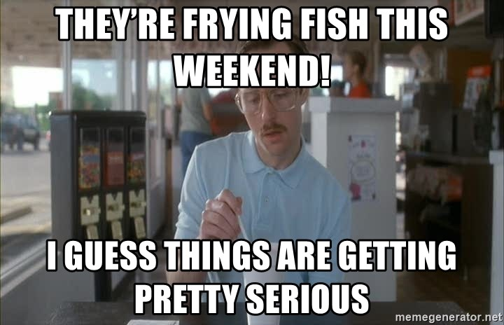 Things are getting pretty Serious (Napoleon Dynamite) - They're Frying Fish this Weekend! I guess things are getting pretty serious