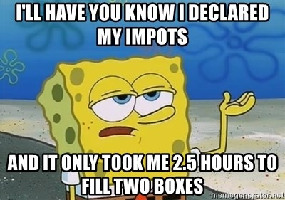 I'll have you know - i'll have you know i declared my impots and it only took me 2.5 hours to fill two boxes