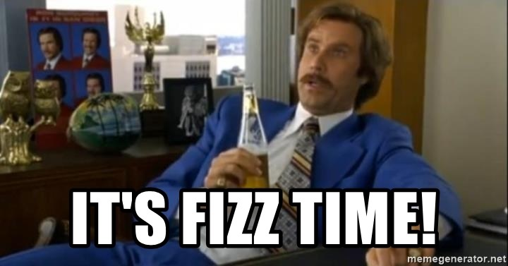 That escalated quickly-Ron Burgundy - It's FIZZ time!