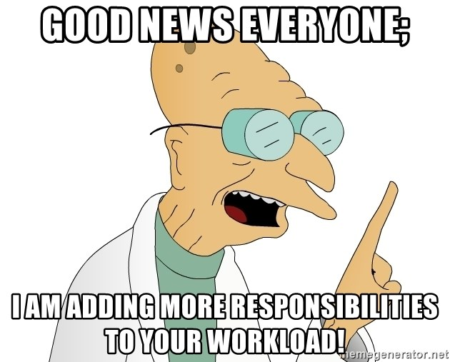 Good News Everyone - Good news everyone; i am adding more responsibilities to your workload!