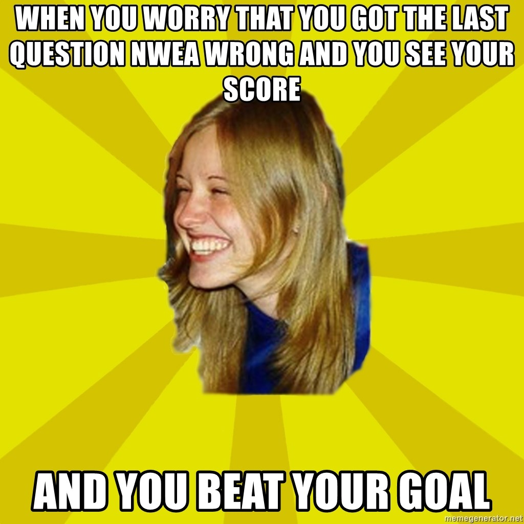 Trologirl - When you worry that you got the last question NWEA wrong and you see your score And you beat your goal