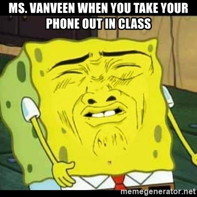 Spongebob Sniff  - Ms. VanVeen when you take your phone out in class