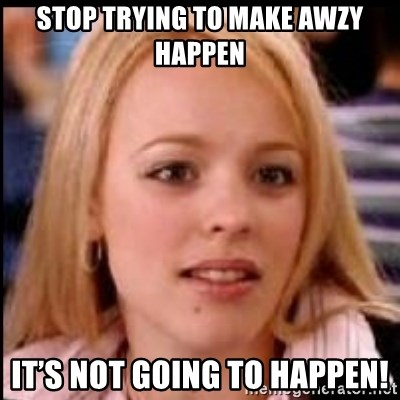 regina george fetch - Stop trying to make awzy happen It's not going to happen!
