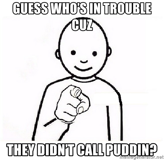 GUESS WHO YOU - Guess who's in trouble cuz  they didn't call Puddin?