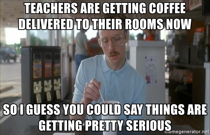 so i guess you could say things are getting pretty serious - teachers are getting coffee delivered to their rooms now so i guess you could say things are getting pretty serious