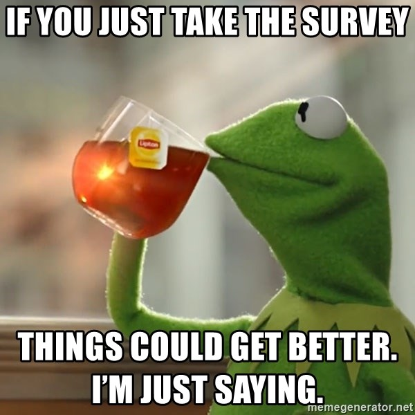 Kermit The Frog Drinking Tea - If you just take the survey Things could get better. I'm just saying.