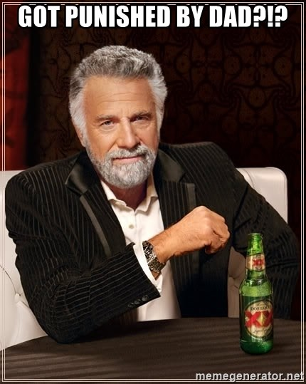 The Most Interesting Man In The World - Got punished by dad?!?