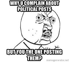 Y U SO - Why U complain about political posts but you the one posting them?