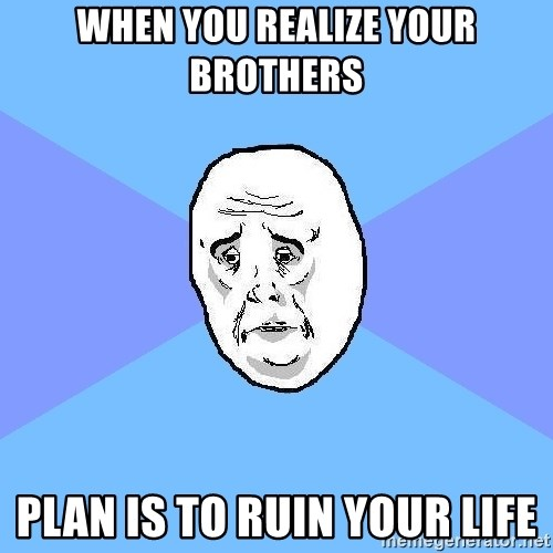 Okay Guy - when you realize your brothers plan is to ruin your life