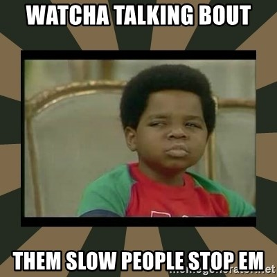 What you talkin' bout Willis  - Watcha talking bout Them slow people STOP EM