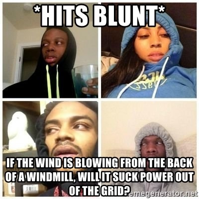 Hits Blunts - *HITS BLUNT* If the wind is blowing from the back of a windmill, will it suck power out of the grid?