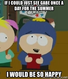 Craig would be so happy - If I could just see Gabe once a day for the summer I would be so happy