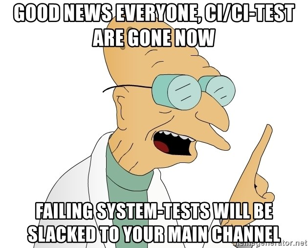 Good News Everyone - Good news everyone, ci/ci-test are gone now Failing system-tests will be slacked to your main channel