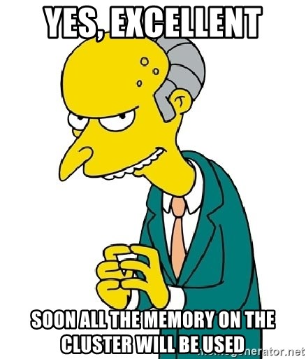 Mr Burns meme - Yes, excellent Soon all the memory on the cluster will be used