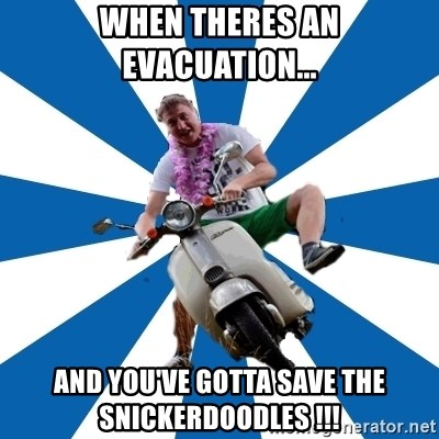 Typical Retroscooterist  - wHEN THERES AN EVACUATION... AND YOU'VE GOTTA SAVE THE SNICKERDOODLES !!!