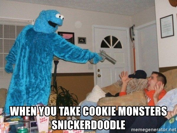 Bad Ass Cookie Monster - When you take cookie monsters snickerdoodle