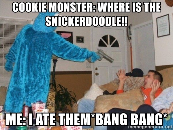 Bad Ass Cookie Monster - cookie monster: where is the snickerdoodle!! me: i ate them*bang bang*