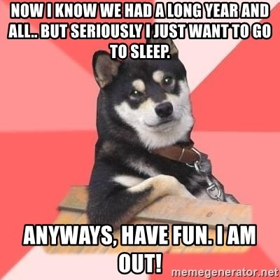 Cool Dog - Now I know we had a long year and all.. but seriously I just want to go to sleep.  Anyways, have fun. I am OUT!