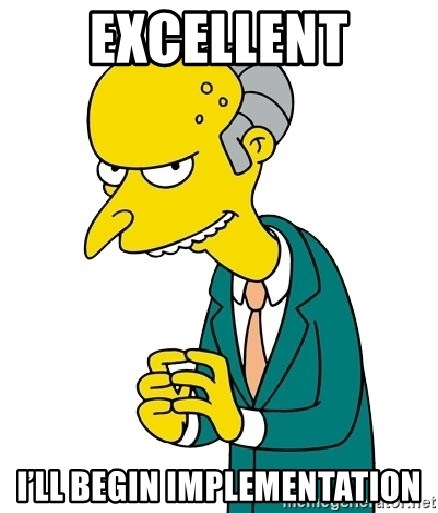 Mr Burns meme - Excellent I'll begin implementation