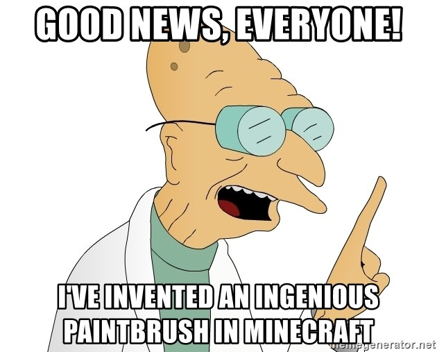 Good News Everyone - Good News, Everyone! I've invented an ingenious paintbrush in minecraft